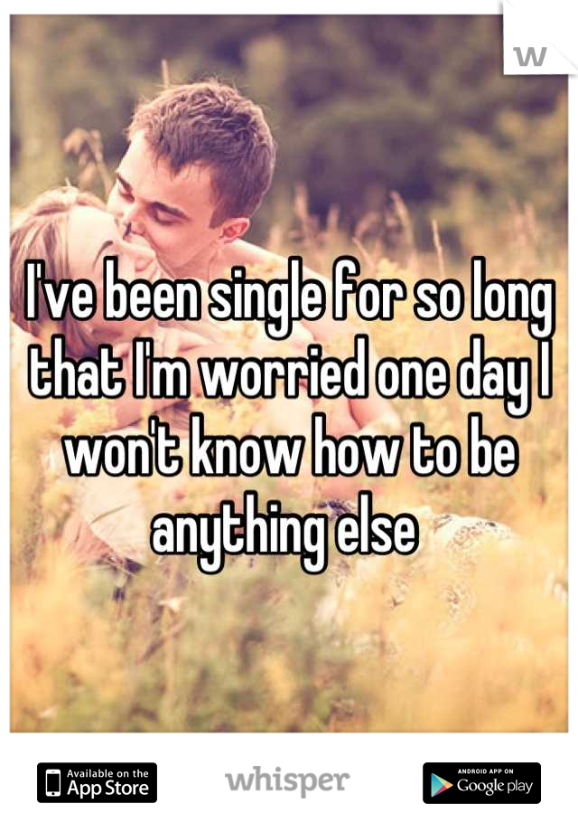 I've been single for so long that I'm worried one day I won't know how to be anything else