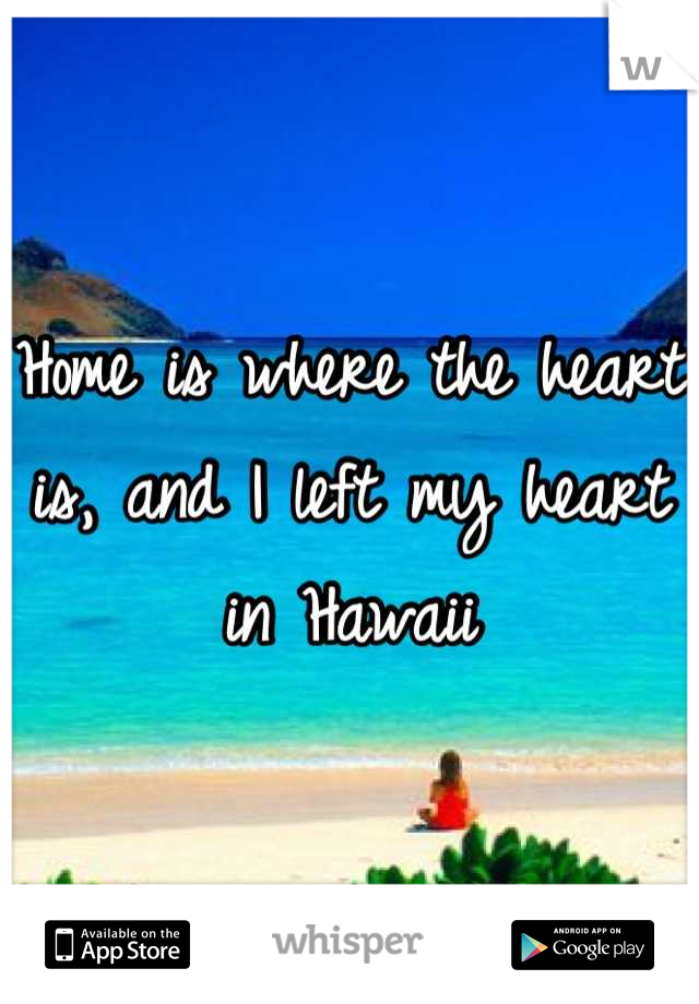 Home is where the heart is, and I left my heart in Hawaii