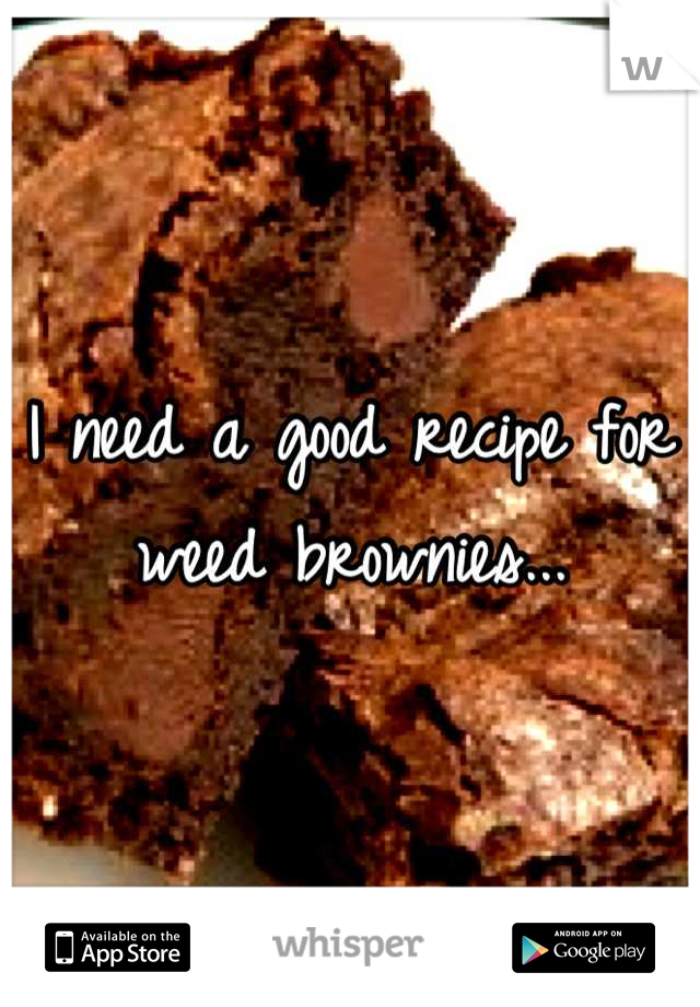 I need a good recipe for weed brownies...