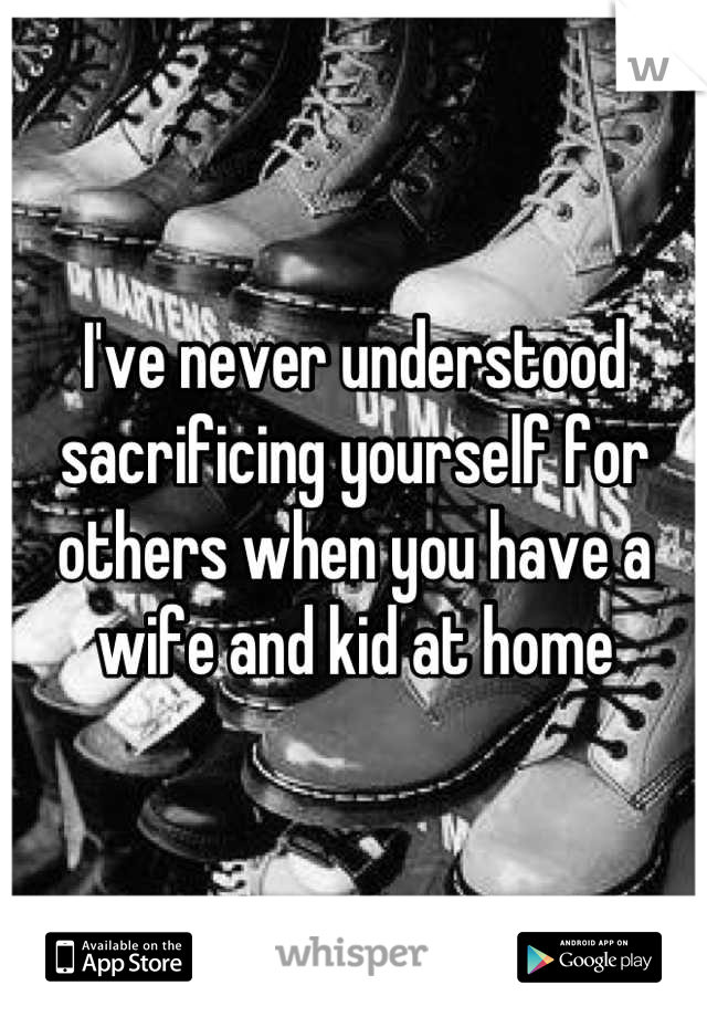 I've never understood sacrificing yourself for others when you have a wife and kid at home