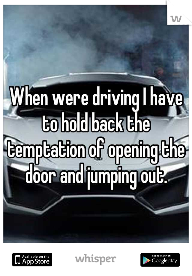 When were driving I have to hold back the temptation of opening the door and jumping out.