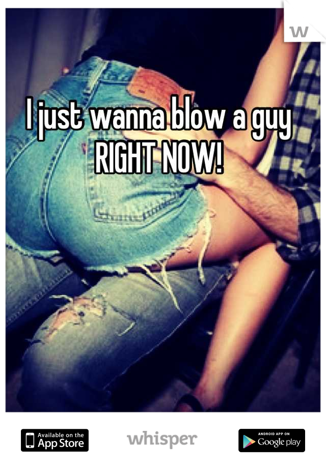I just wanna blow a guy RIGHT NOW!