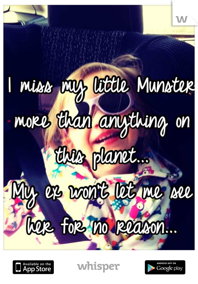 I miss my little Munster more than anything on this planet... My ex won't let me see her for no reason...