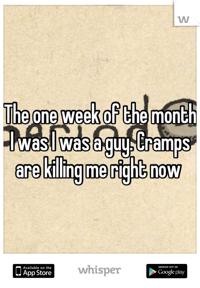 The one week of the month I was I was a guy. Cramps are killing me right now