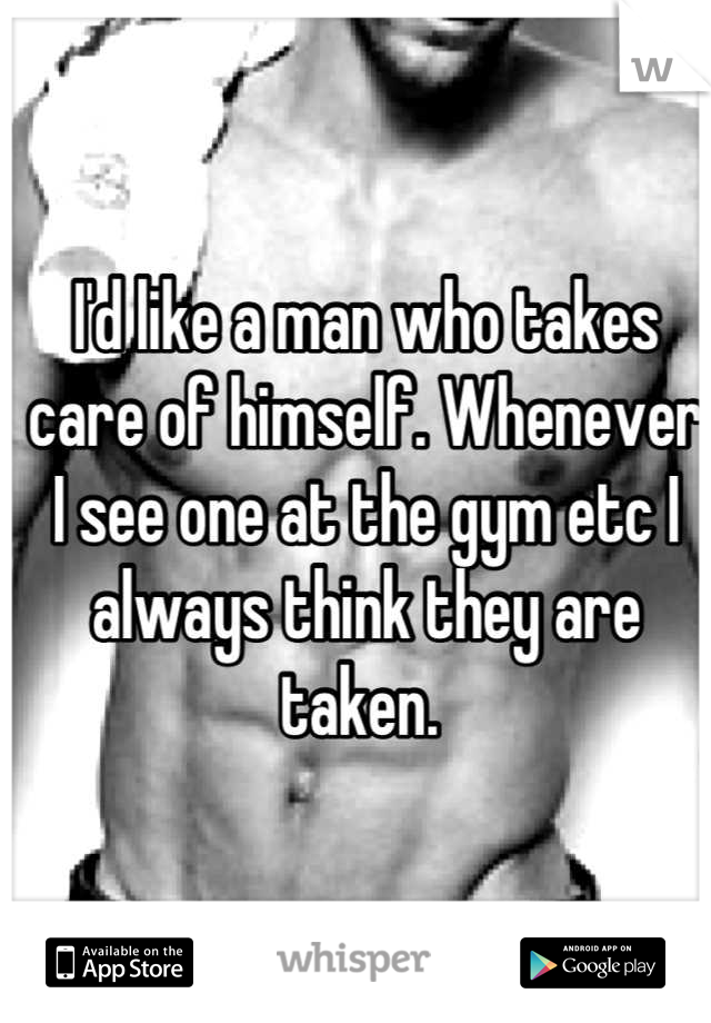 I'd like a man who takes care of himself. Whenever I see one at the gym etc I always think they are taken.