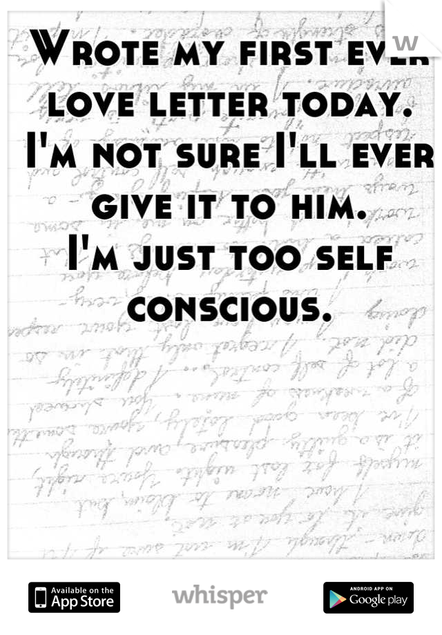 Wrote my first ever love letter today. I'm not sure I'll ever give it to him. I'm just too self conscious.
