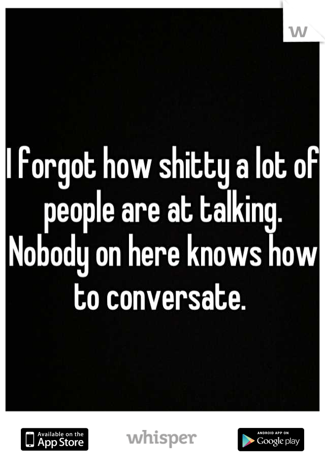 I forgot how shitty a lot of people are at talking. Nobody on here knows how to conversate.
