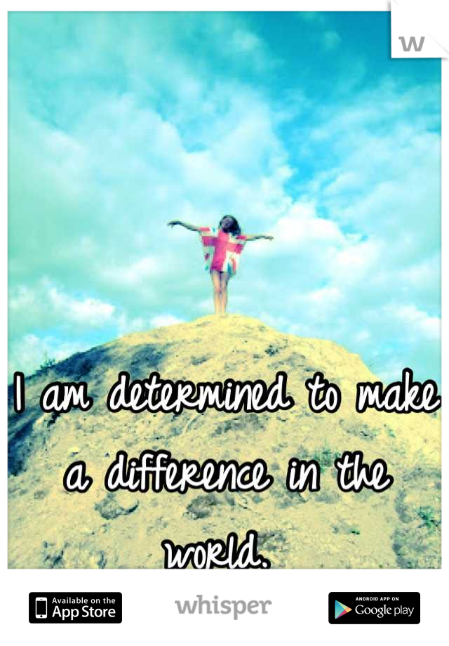 I am determined to make a difference in the world.