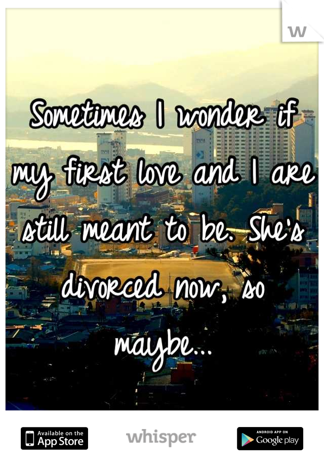 Sometimes I wonder if my first love and I are still meant to be. She's divorced now, so maybe...