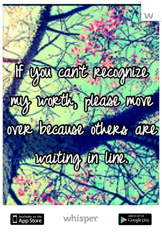 If you can't recognize my worth, please move over because others are waiting in line.
