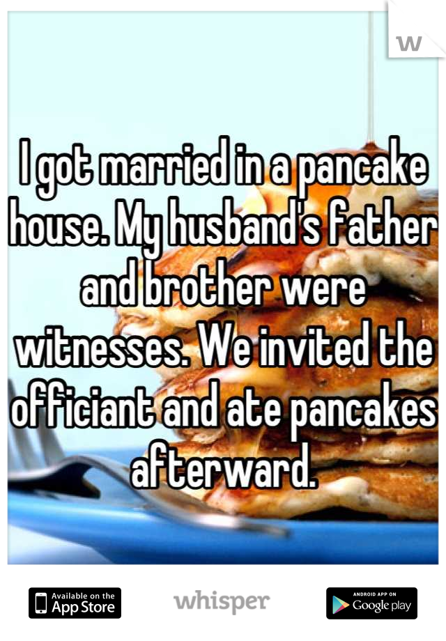 I got married in a pancake house. My husband's father and brother were witnesses. We invited the officiant and ate pancakes afterward.