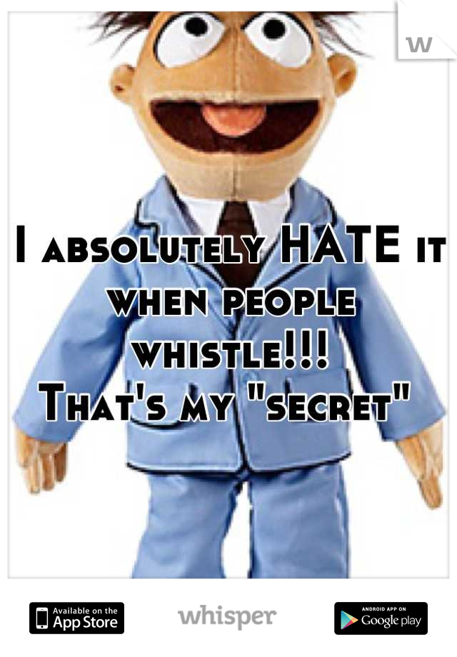 """I absolutely HATE it when people whistle!!! That's my """"secret"""""""