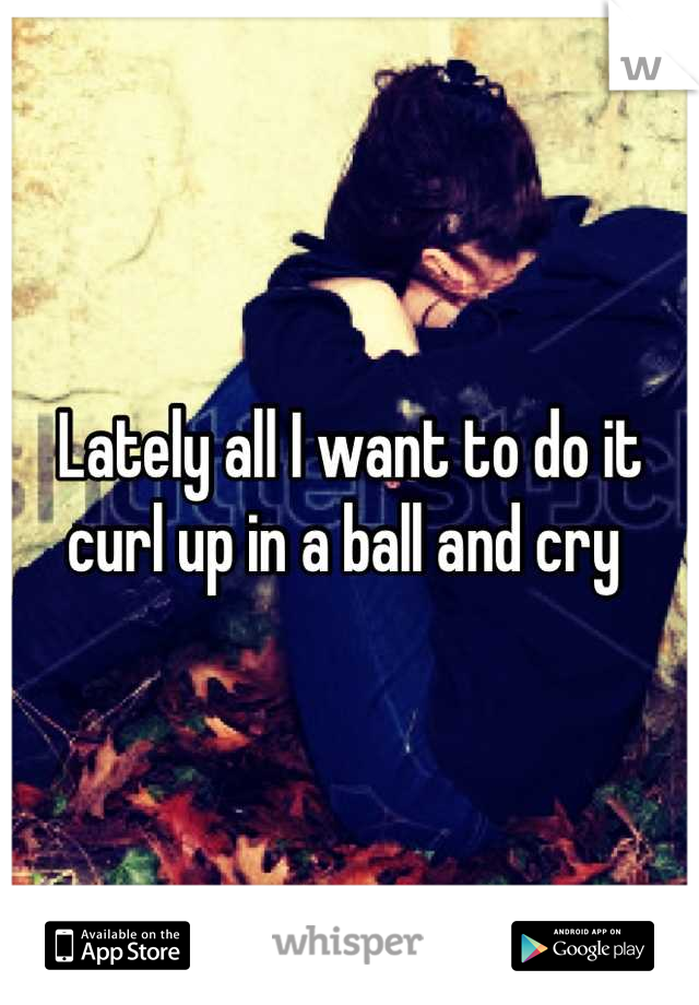 Lately all I want to do it curl up in a ball and cry