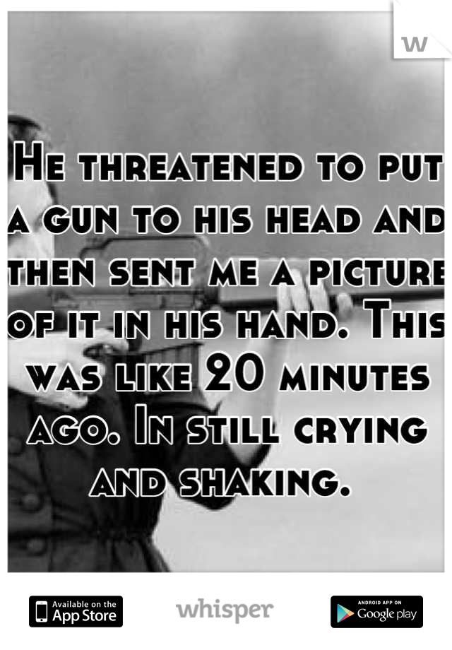 He threatened to put a gun to his head and then sent me a picture of it in his hand. This was like 20 minutes ago. In still crying and shaking.