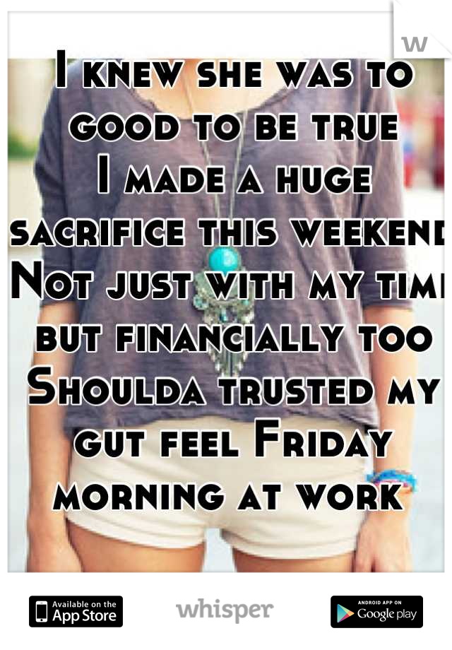 I knew she was to good to be true I made a huge sacrifice this weekend Not just with my time but financially too  Shoulda trusted my gut feel Friday morning at work