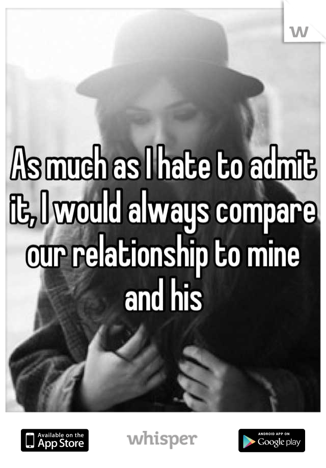 As much as I hate to admit it, I would always compare our relationship to mine and his