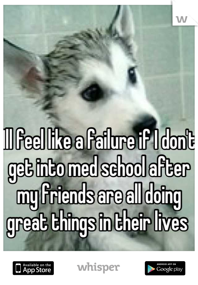 Ill feel like a failure if I don't get into med school after my friends are all doing great things in their lives