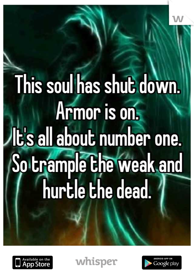 This soul has shut down.  Armor is on.  It's all about number one.  So trample the weak and hurtle the dead.