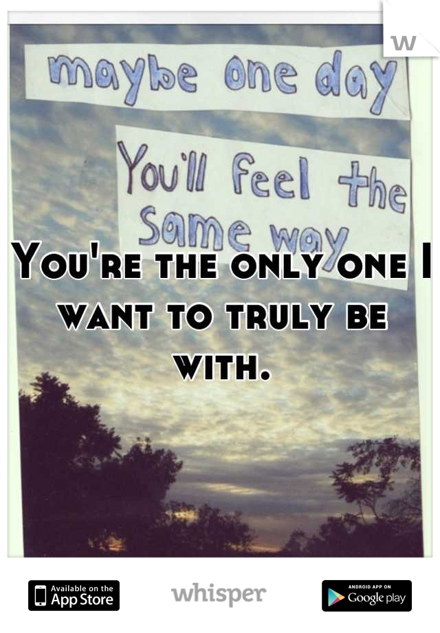 You're the only one I want to truly be with.