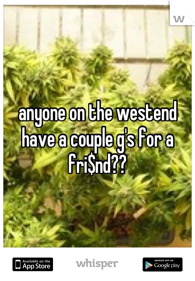 anyone on the westend have a couple g's for a fri$nd??