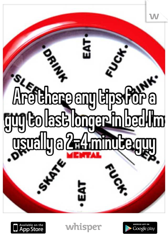Are there any tips for a guy to last longer in bed I'm usually a 2-4 minute guy