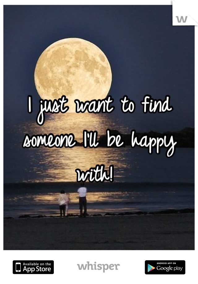 I just want to find someone I'll be happy with!