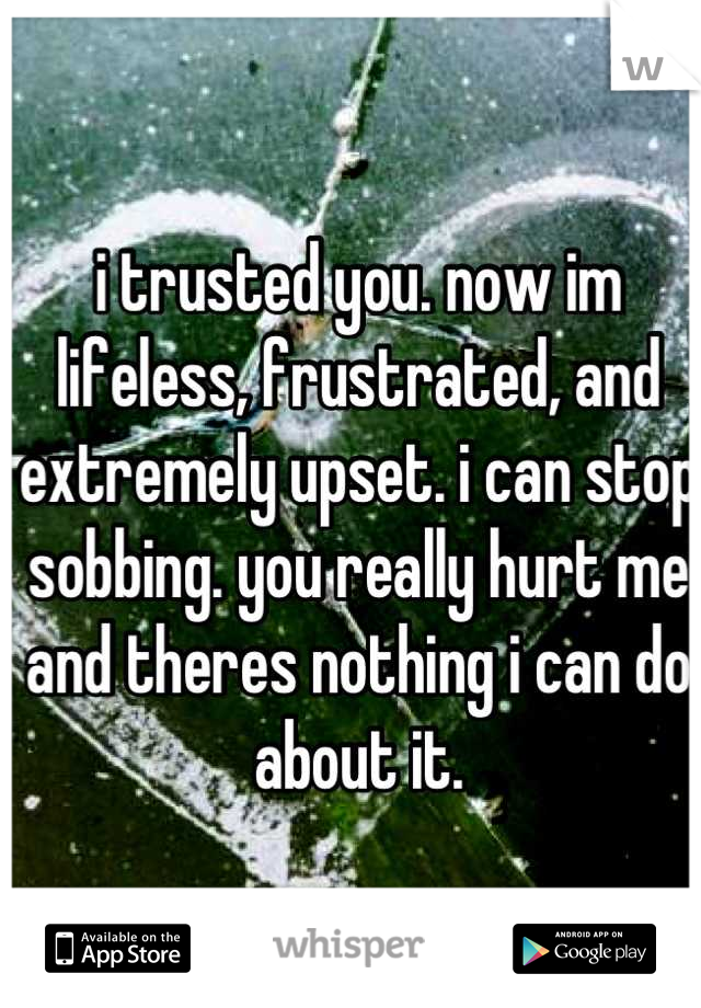 i trusted you. now im lifeless, frustrated, and extremely upset. i can stop sobbing. you really hurt me and theres nothing i can do about it.