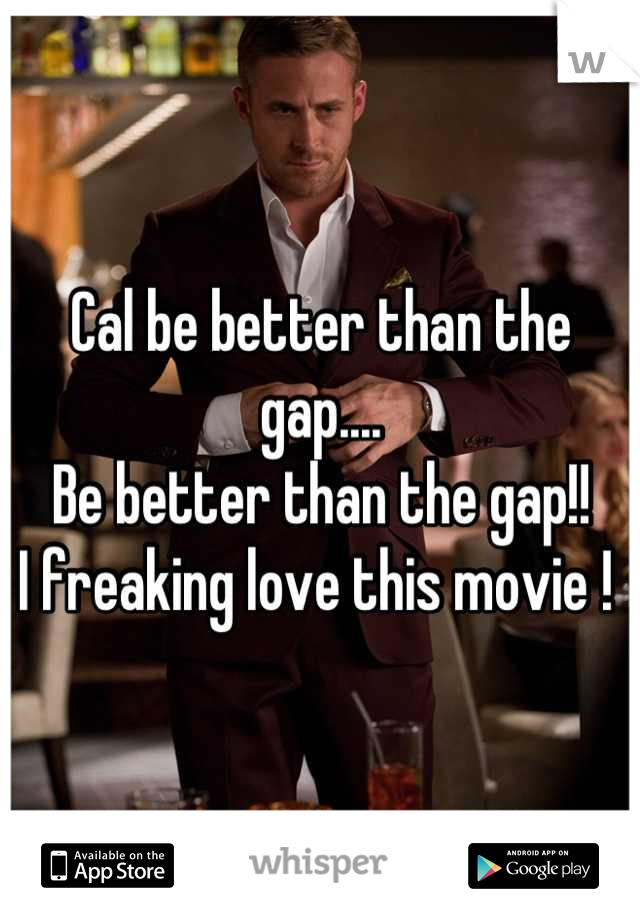 Cal be better than the gap....  Be better than the gap!!  I freaking love this movie !