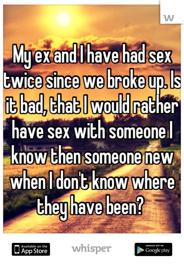 My ex and I have had sex twice since we broke up. Is it bad, that I would rather have sex with someone I know then someone new when I don't know where they have been?