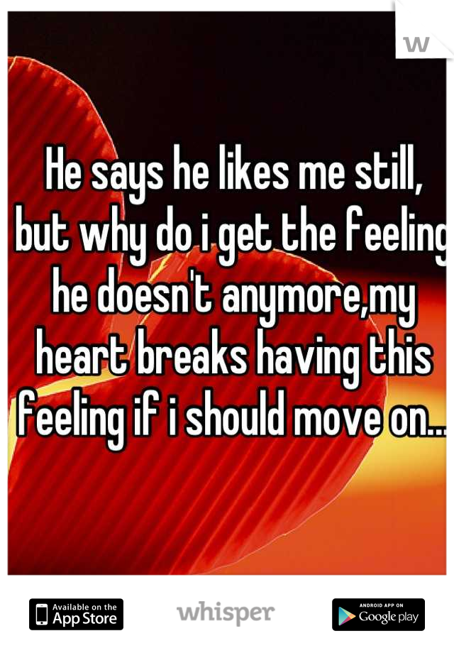 He says he likes me still, but why do i get the feeling he doesn't anymore,my heart breaks having this feeling if i should move on...