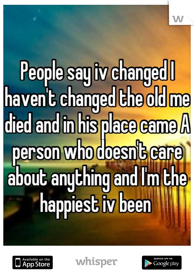 People say iv changed I haven't changed the old me died and in his place came A person who doesn't care about anything and I'm the happiest iv been