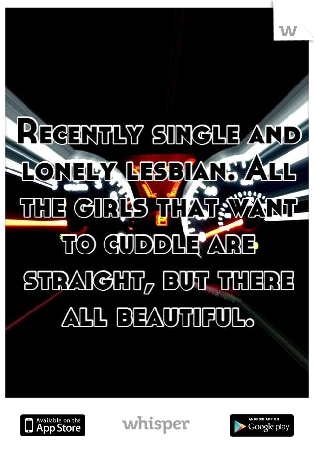 Recently single and lonely lesbian. All the girls that want to cuddle are straight, but there all beautiful.