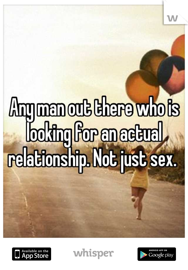 Any man out there who is looking for an actual relationship. Not just sex.