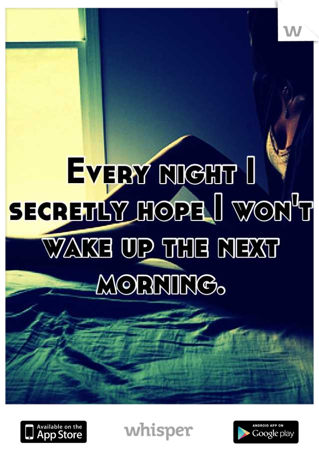 Every night I secretly hope I won't wake up the next morning.