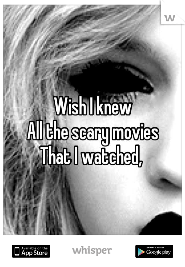 Wish I knew  All the scary movies That I watched,