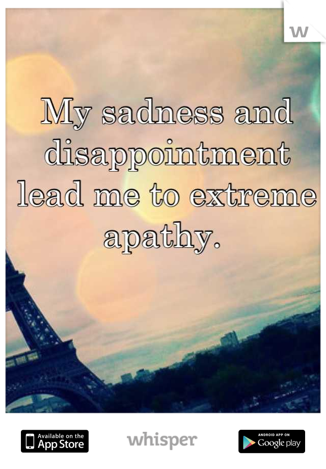 My sadness and disappointment lead me to extreme apathy.