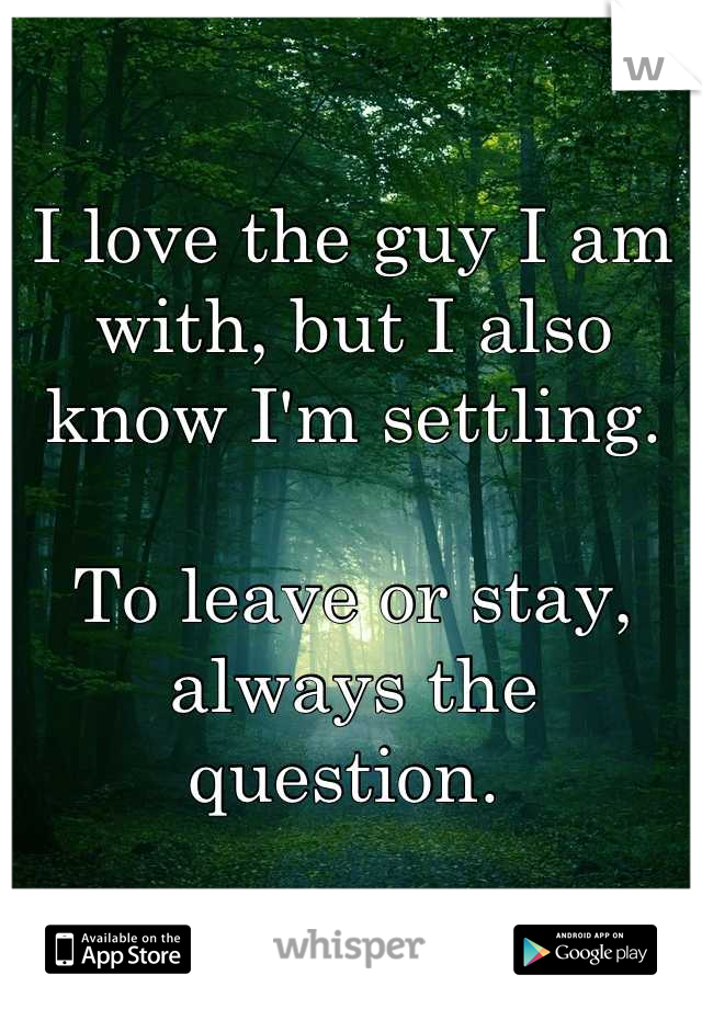 I love the guy I am with, but I also know I'm settling.  To leave or stay, always the question.
