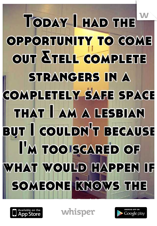 Today I had the opportunity to come out &tell complete strangers in a completely safe space that I am a lesbian but I couldn't because I'm too scared of what would happen if someone knows the real me