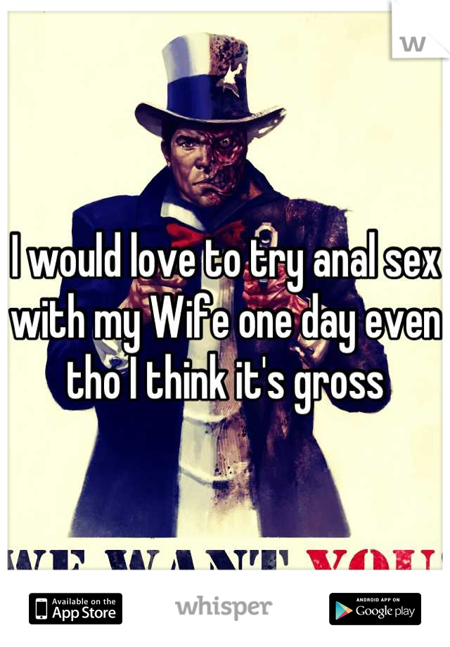 I would love to try anal sex with my Wife one day even tho I think it's gross