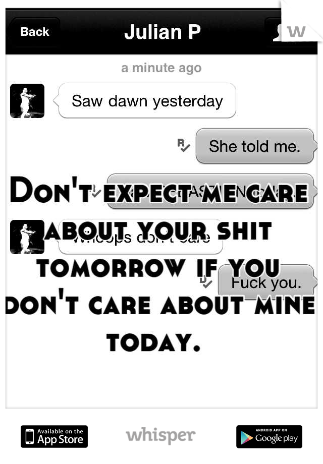 Don't expect me care about your shit tomorrow if you don't care about mine today.