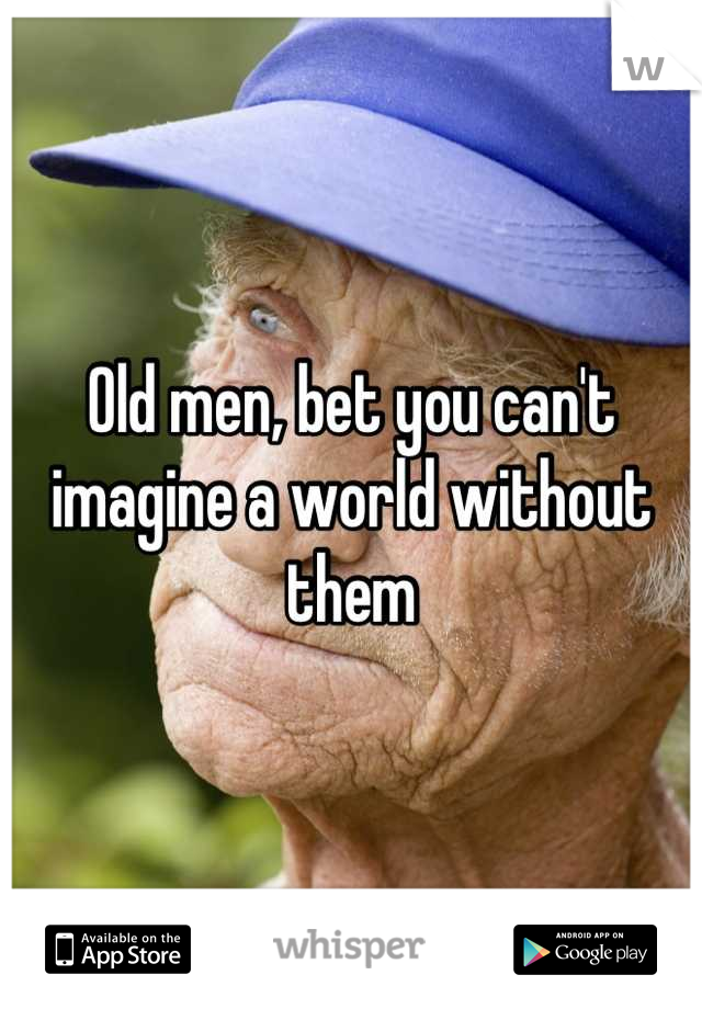 Old men, bet you can't imagine a world without them