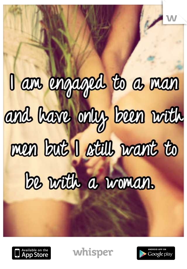 I am engaged to a man and have only been with men but I still want to be with a woman.