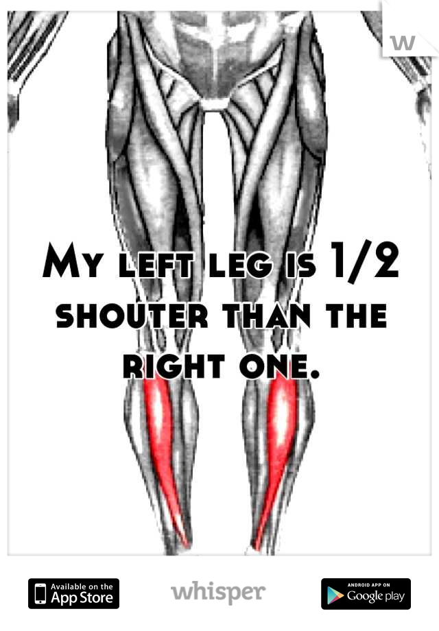 My left leg is 1/2 shouter than the right one.