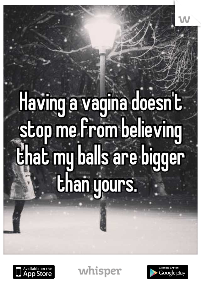 Having a vagina doesn't stop me from believing that my balls are bigger than yours.