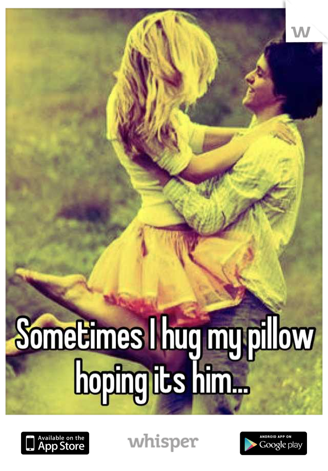 Sometimes I hug my pillow hoping its him...