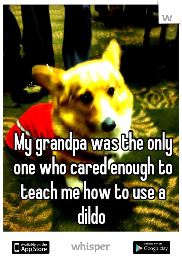 My grandpa was the only one who cared enough to teach me how to use a dildo