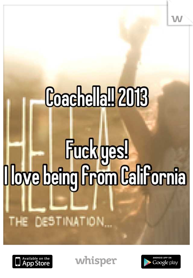 Coachella!! 2013  Fuck yes!   I love being from California