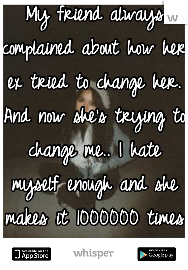 My friend always complained about how her ex tried to change her. And now she's trying to change me.. I hate myself enough and she makes it 1000000 times worse..