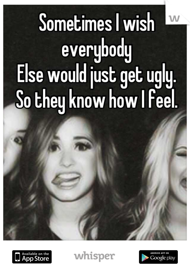 Sometimes I wish everybody  Else would just get ugly. So they know how I feel.