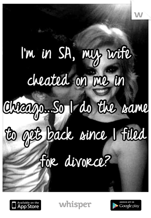 I'm in SA, my wife cheated on me in Chicago...So I do the same to get back since I filed for divorce?